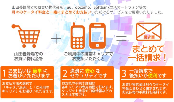 山田養蜂場でのお買い物代金を、au、docomo、Softbankのケータイやスマートフォン等の月々のケータイ料金と一緒にまとめてお支払いいただけるサービスをご用意いたしました。
