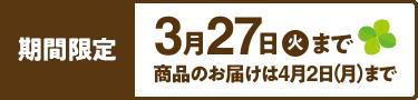 期間限定 3月27日(火)まで 商品のお届けは4月2日(月)まで